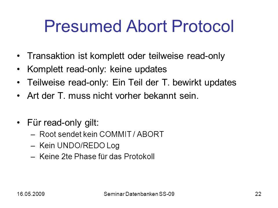 16.05.2009Seminar Datenbanken SS-0922 Presumed Abort Protocol Transaktion ist komplett oder teilweise read-only Komplett read-only: keine updates Teilweise read-only: Ein Teil der T.