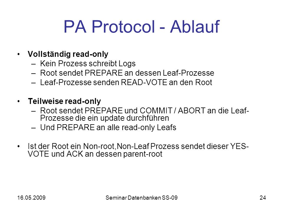 16.05.2009Seminar Datenbanken SS-0924 PA Protocol - Ablauf Vollständig read-only –Kein Prozess schreibt Logs –Root sendet PREPARE an dessen Leaf-Prozesse –Leaf-Prozesse senden READ-VOTE an den Root Teilweise read-only –Root sendet PREPARE und COMMIT / ABORT an die Leaf- Prozesse die ein update durchführen –Und PREPARE an alle read-only Leafs Ist der Root ein Non-root,Non-Leaf Prozess sendet dieser YES- VOTE und ACK an dessen parent-root