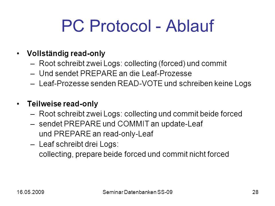 16.05.2009Seminar Datenbanken SS-0928 PC Protocol - Ablauf Vollständig read-only –Root schreibt zwei Logs: collecting (forced) und commit –Und sendet PREPARE an die Leaf-Prozesse –Leaf-Prozesse senden READ-VOTE und schreiben keine Logs Teilweise read-only –Root schreibt zwei Logs: collecting und commit beide forced –sendet PREPARE und COMMIT an update-Leaf und PREPARE an read-only-Leaf –Leaf schreibt drei Logs: collecting, prepare beide forced und commit nicht forced
