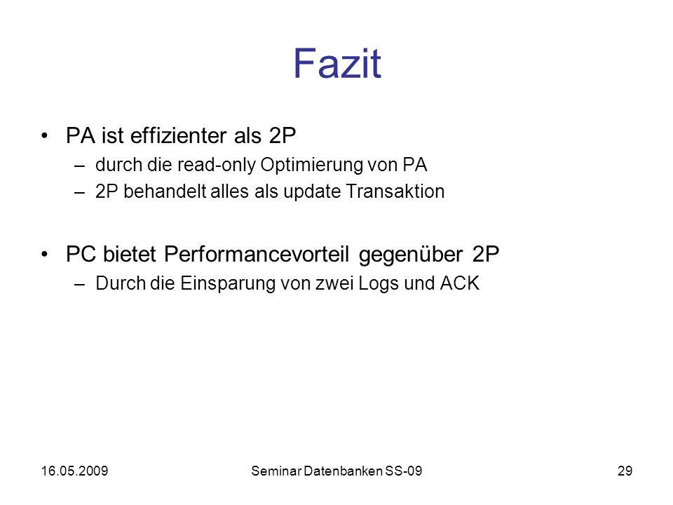 16.05.2009Seminar Datenbanken SS-0929 Fazit PA ist effizienter als 2P –durch die read-only Optimierung von PA –2P behandelt alles als update Transaktion PC bietet Performancevorteil gegenüber 2P –Durch die Einsparung von zwei Logs und ACK