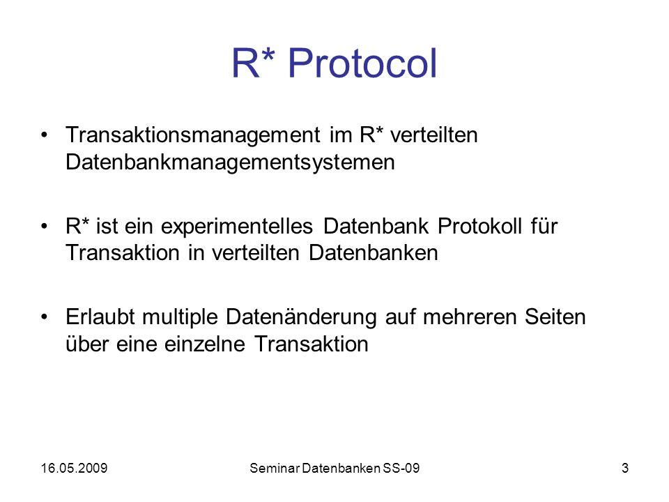 16.05.2009Seminar Datenbanken SS-093 R* Protocol Transaktionsmanagement im R* verteilten Datenbankmanagementsystemen R* ist ein experimentelles Datenbank Protokoll für Transaktion in verteilten Datenbanken Erlaubt multiple Datenänderung auf mehreren Seiten über eine einzelne Transaktion