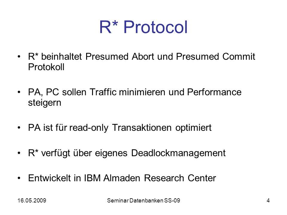 16.05.2009Seminar Datenbanken SS-094 R* Protocol R* beinhaltet Presumed Abort und Presumed Commit Protokoll PA, PC sollen Traffic minimieren und Performance steigern PA ist für read-only Transaktionen optimiert R* verfügt über eigenes Deadlockmanagement Entwickelt in IBM Almaden Research Center