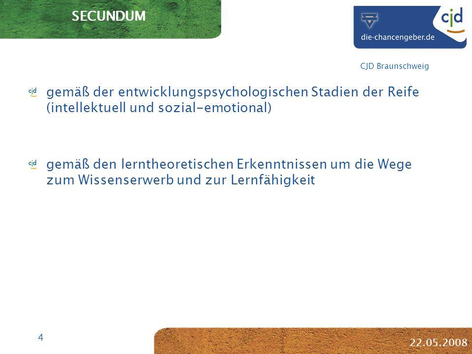 4 CJD Braunschweig 22.05.2008 SECUNDUM gemäß der entwicklungspsychologischen Stadien der Reife (intellektuell und sozial-emotional) gemäß den lerntheoretischen Erkenntnissen um die Wege zum Wissenserwerb und zur Lernfähigkeit