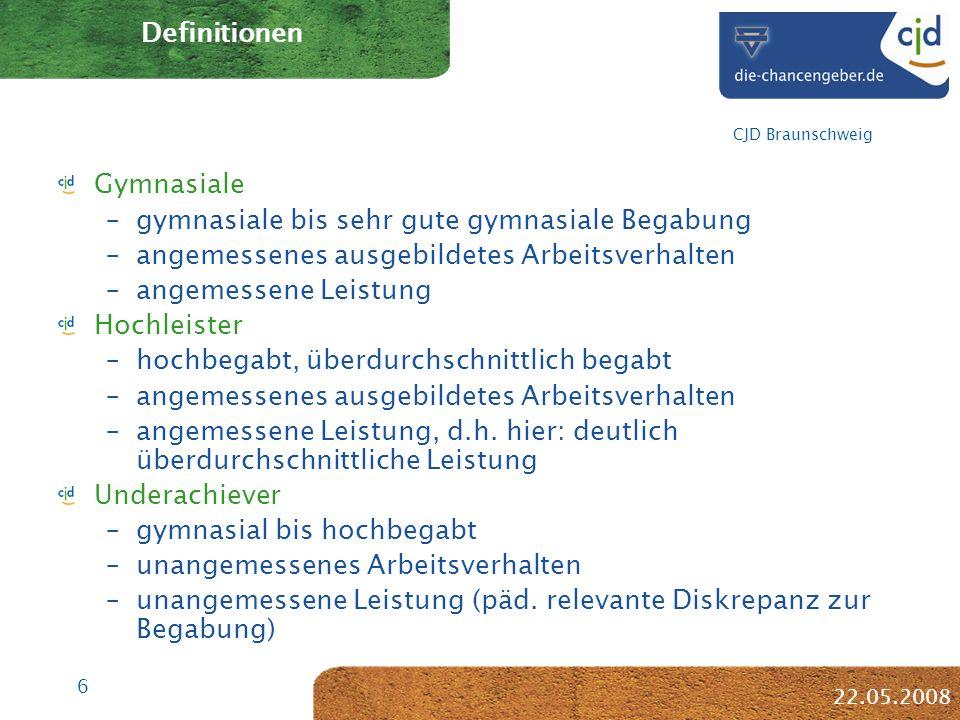 6 CJD Braunschweig 22.05.2008 Definitionen Gymnasiale –gymnasiale bis sehr gute gymnasiale Begabung –angemessenes ausgebildetes Arbeitsverhalten –angemessene Leistung Hochleister –hochbegabt, überdurchschnittlich begabt –angemessenes ausgebildetes Arbeitsverhalten –angemessene Leistung, d.h.