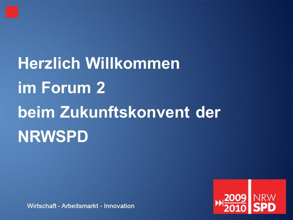 Wirtschaft - Arbeitsmarkt - Innovation Herzlich Willkommen im Forum 2 beim Zukunftskonvent der NRWSPD