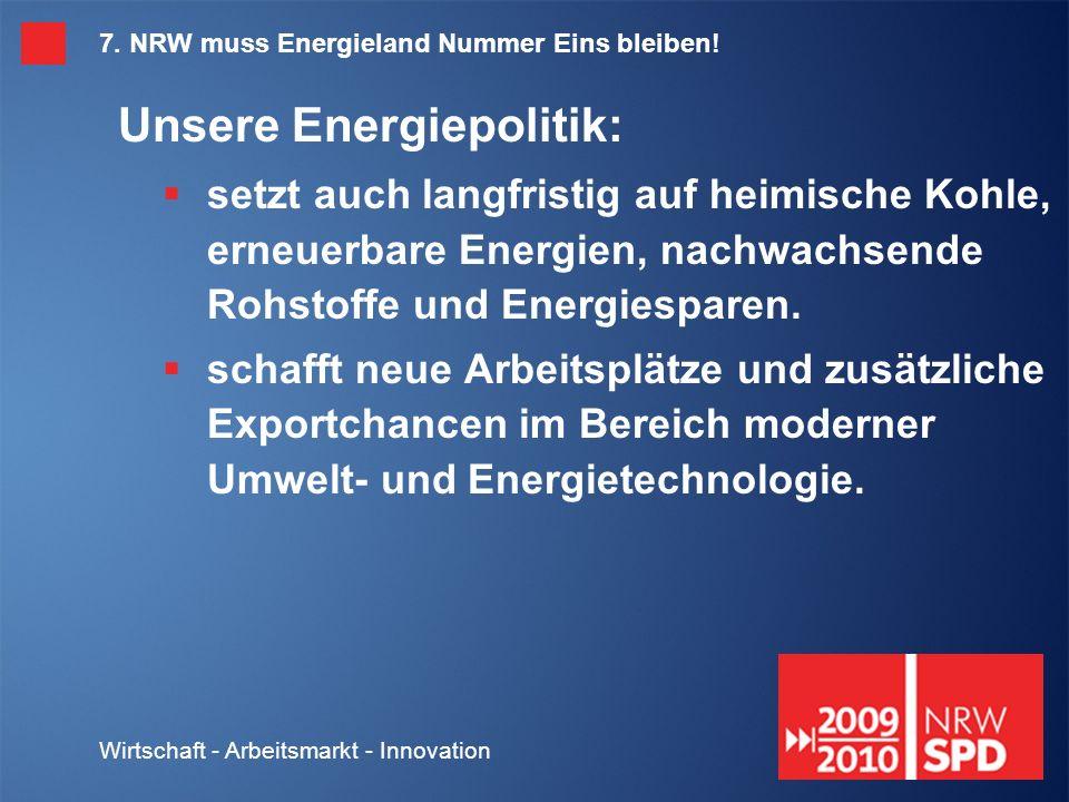 Wirtschaft - Arbeitsmarkt - Innovation 7. NRW muss Energieland Nummer Eins bleiben.
