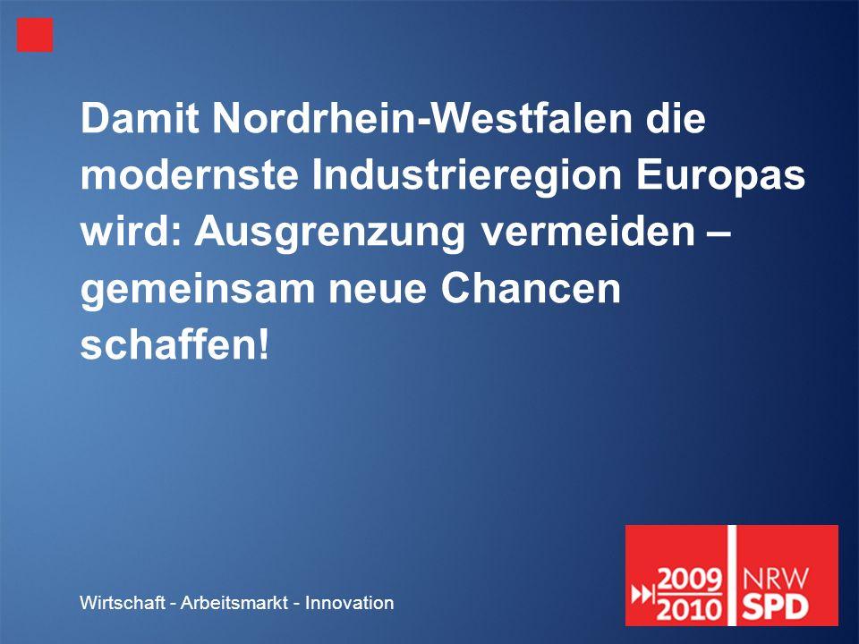 Wirtschaft - Arbeitsmarkt - Innovation Damit Nordrhein-Westfalen die modernste Industrieregion Europas wird: Ausgrenzung vermeiden – gemeinsam neue Chancen schaffen!