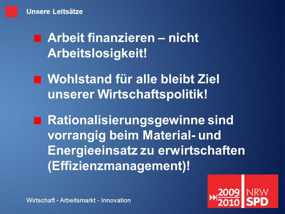 Wirtschaft - Arbeitsmarkt - Innovation Unsere Leitsätze Arbeit finanzieren – nicht Arbeitslosigkeit.