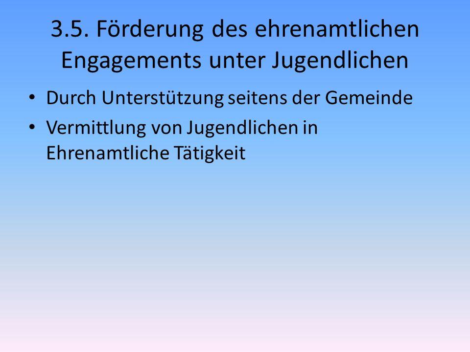 3.5. Förderung des ehrenamtlichen Engagements unter Jugendlichen Durch Unterstützung seitens der Gemeinde Vermittlung von Jugendlichen in Ehrenamtlich