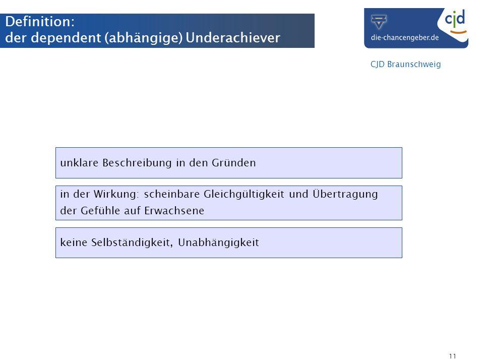 CJD Braunschweig 11 Definition: der dependent (abhängige) Underachiever unklare Beschreibung in den Gründen in der Wirkung: scheinbare Gleichgültigkei