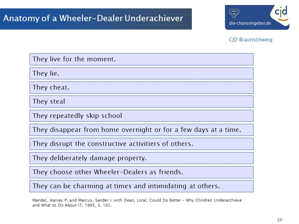 CJD Braunschweig 20 Anatomy of a Wheeler-Dealer Underachiever They live for the moment. They lie. They cheat. They steal They repeatedly skip school T