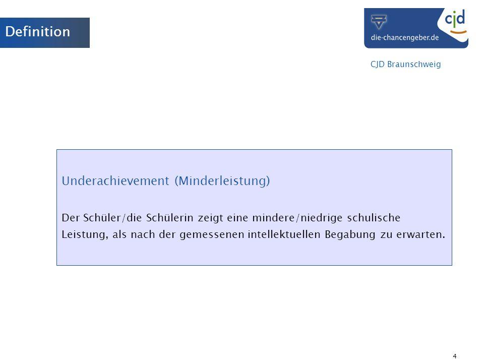 CJD Braunschweig 4 Definition Underachievement (Minderleistung) Der Schüler/die Schülerin zeigt eine mindere/niedrige schulische Leistung, als nach de