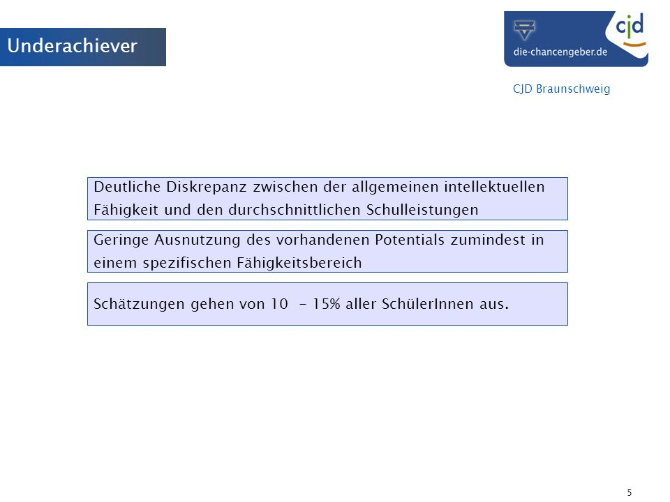 CJD Braunschweig 5 Underachiever Deutliche Diskrepanz zwischen der allgemeinen intellektuellen Fähigkeit und den durchschnittlichen Schulleistungen Ge