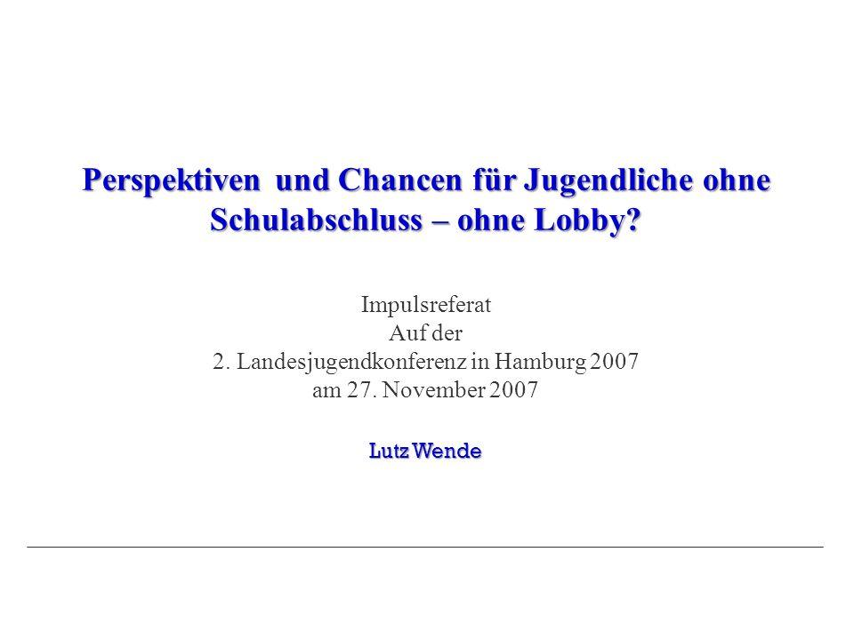 Perspektiven und Chancen für Jugendliche ohne Schulabschluss – ohne Lobby? Impulsreferat Auf der 2. Landesjugendkonferenz in Hamburg 2007 am 27. Novem