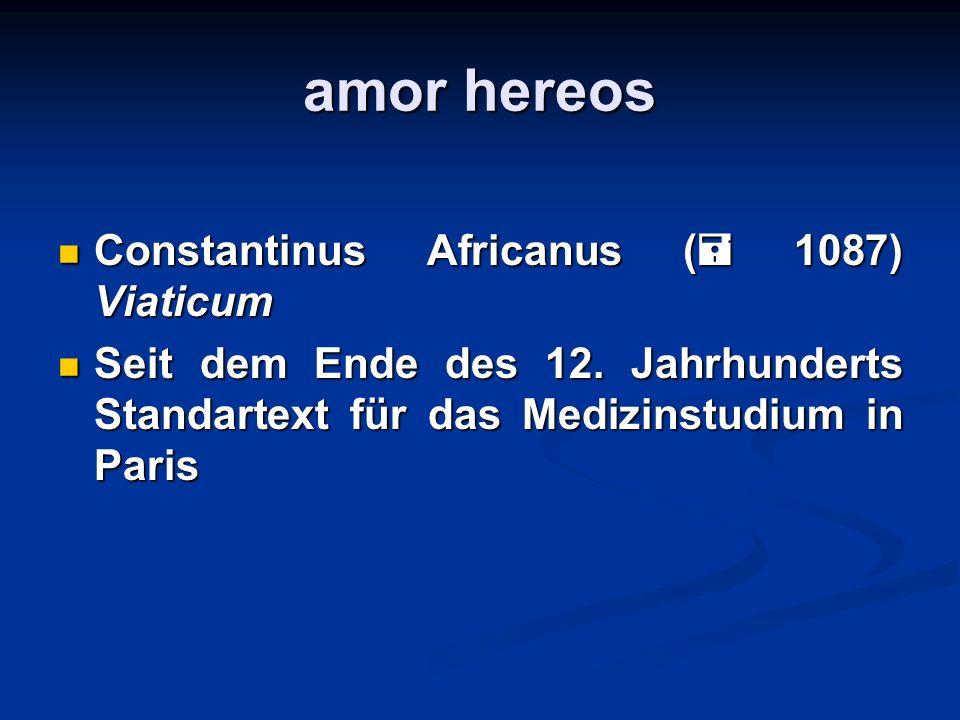 amor hereos Constantinus Africanus ( 1087) Viaticum Constantinus Africanus ( 1087) Viaticum Seit dem Ende des 12. Jahrhunderts Standartext für das Med