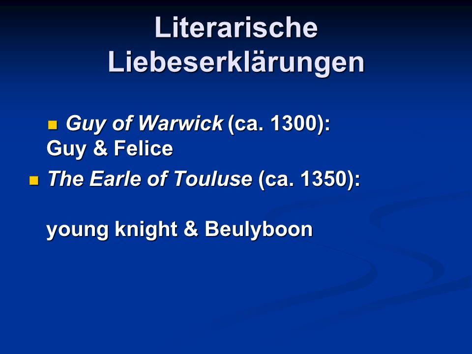 Literarische Liebeserklärungen Guy of Warwick (ca. 1300): Guy & Felice Guy of Warwick (ca. 1300): Guy & Felice The Earle of Touluse (ca. 1350): young