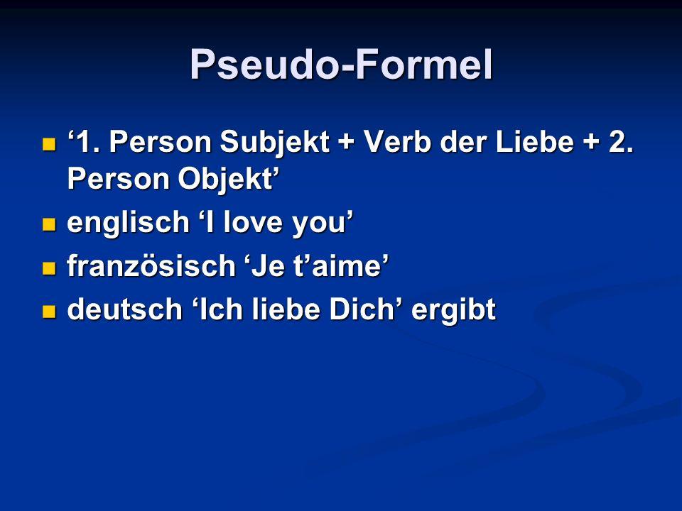 Pseudo-Formel 1. Person Subjekt + Verb der Liebe + 2. Person Objekt 1. Person Subjekt + Verb der Liebe + 2. Person Objekt englisch I love you englisch