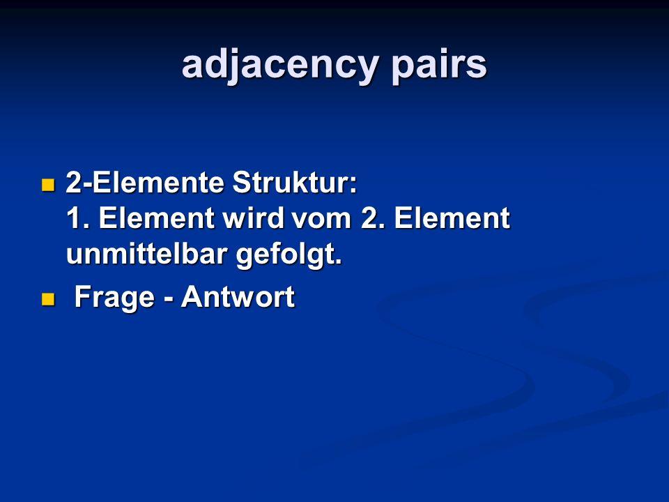 adjacency pairs 2-Elemente Struktur: 1. Element wird vom 2. Element unmittelbar gefolgt. 2-Elemente Struktur: 1. Element wird vom 2. Element unmittelb