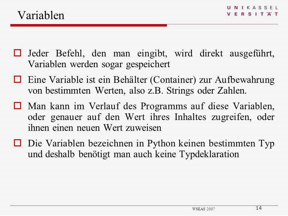 14 WSEAS 2007 Jeder Befehl, den man eingibt, wird direkt ausgeführt, Variablen werden sogar gespeichert Eine Variable ist ein Behälter (Container) zur