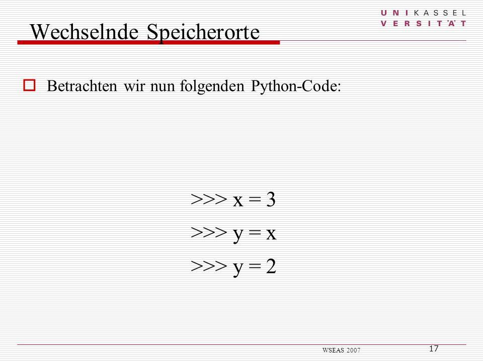 17 WSEAS 2007 Wechselnde Speicherorte Betrachten wir nun folgenden Python-Code: >>> x = 3 >>> y = x >>> y = 2