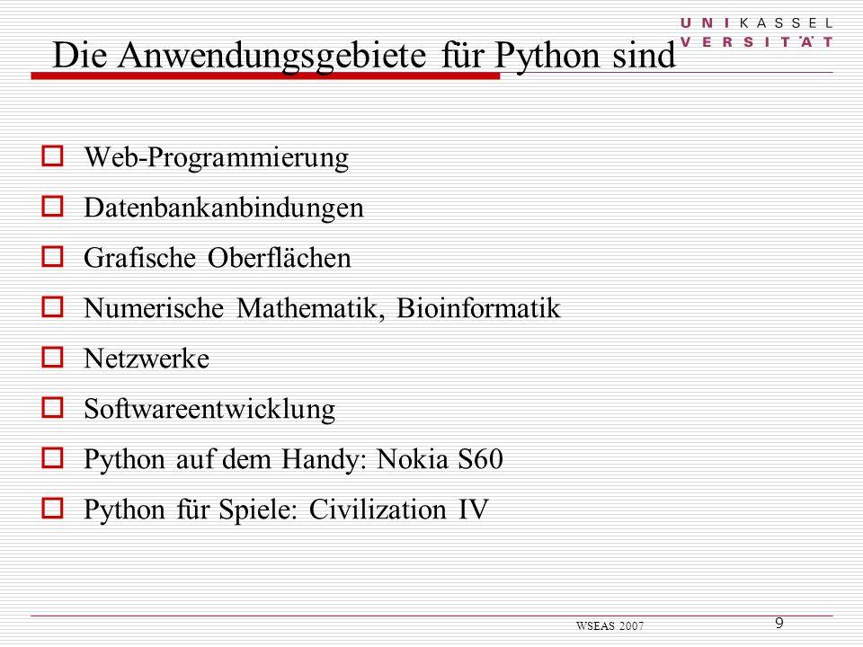 9 WSEAS 2007 Die Anwendungsgebiete für Python sind Web-Programmierung Datenbankanbindungen Grafische Oberflächen Numerische Mathematik, Bioinformatik