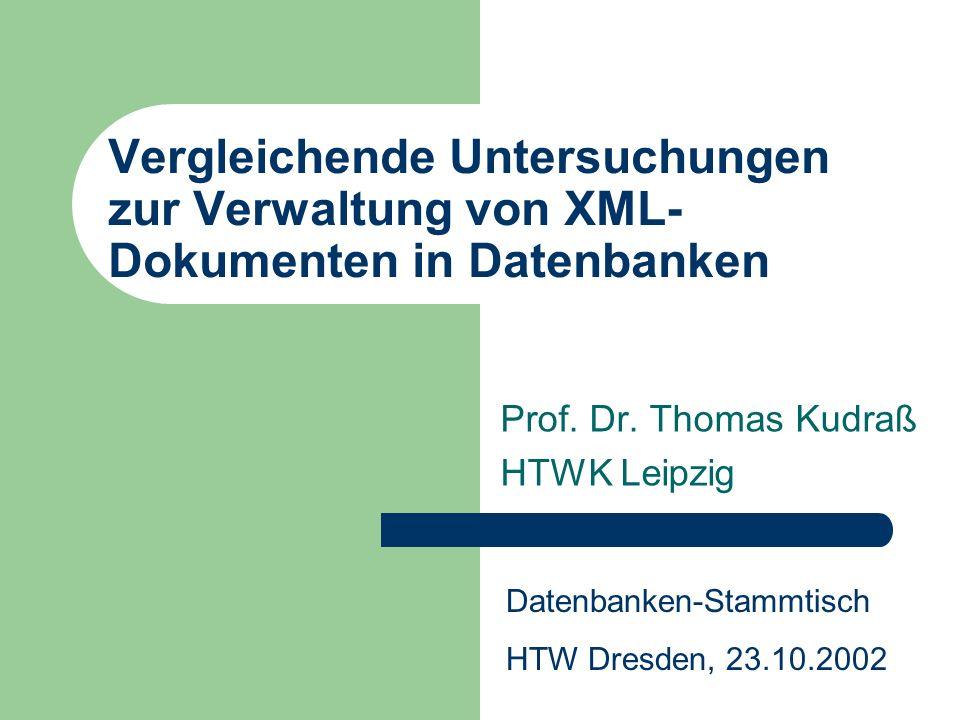 Vergleichende Untersuchungen zur Verwaltung von XML- Dokumenten in Datenbanken Prof. Dr. Thomas Kudraß HTWK Leipzig Datenbanken-Stammtisch HTW Dresden