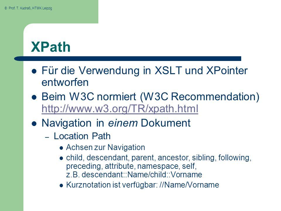 © Prof. T. Kudraß, HTWK Leipzig XPath Für die Verwendung in XSLT und XPointer entworfen Beim W3C normiert (W3C Recommendation) http://www.w3.org/TR/xp