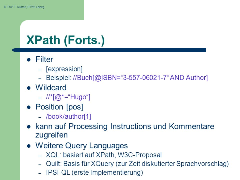 © Prof. T. Kudraß, HTWK Leipzig XPath (Forts.) Filter – [expression] – Beispiel: //Buch[@ISBN=3-557-06021-7 AND Author] Wildcard – //*[@*=Hugo] Positi