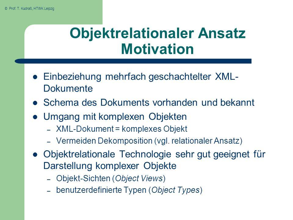 © Prof. T. Kudraß, HTWK Leipzig Objektrelationaler Ansatz Motivation Einbeziehung mehrfach geschachtelter XML- Dokumente Schema des Dokuments vorhande