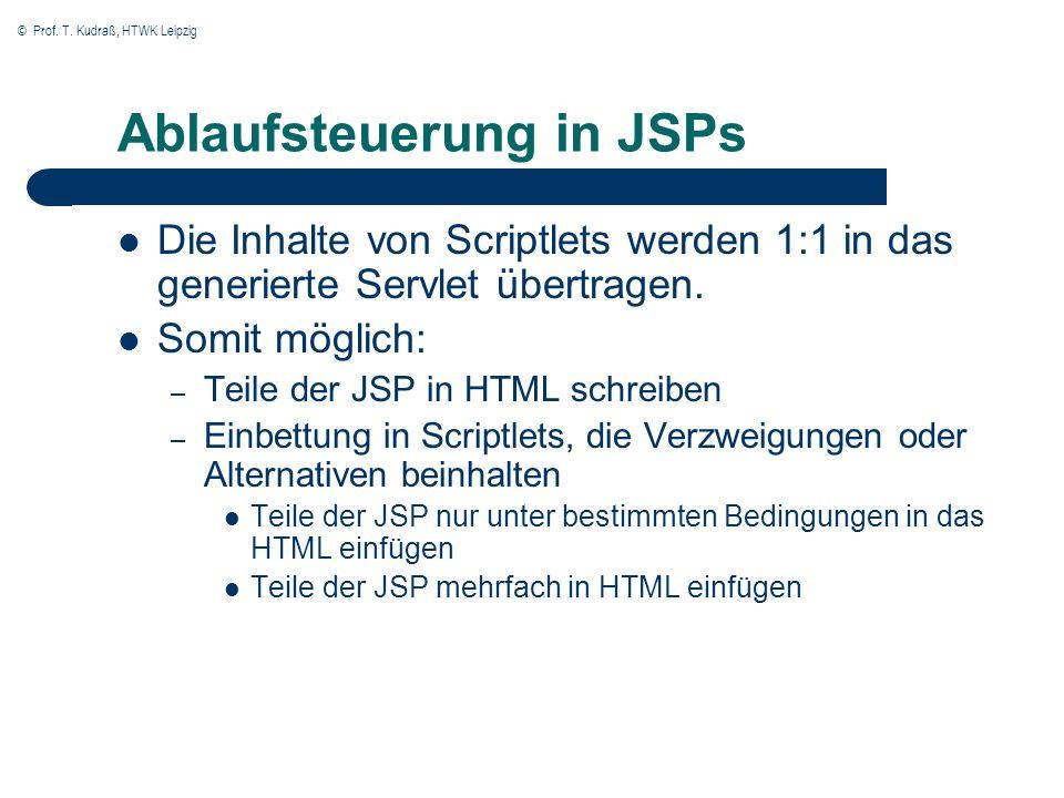 © Prof. T. Kudraß, HTWK Leipzig Ablaufsteuerung in JSPs Die Inhalte von Scriptlets werden 1:1 in das generierte Servlet übertragen. Somit möglich: – T