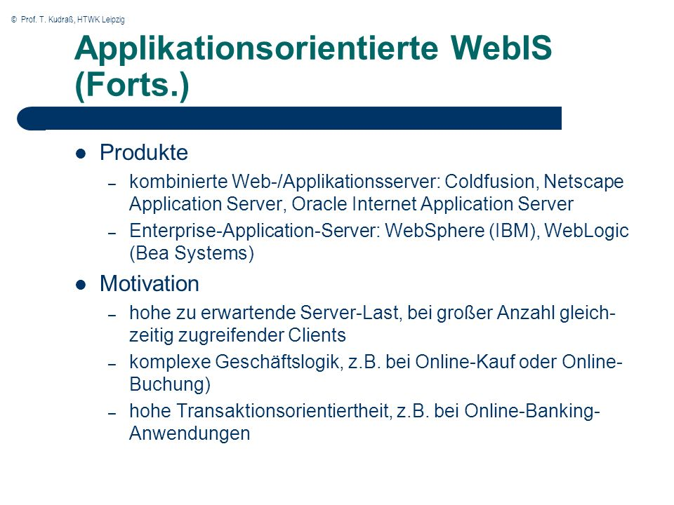 © Prof. T. Kudraß, HTWK Leipzig Applikationsorientierte WebIS (Forts.) Produkte – kombinierte Web-/Applikationsserver: Coldfusion, Netscape Applicatio