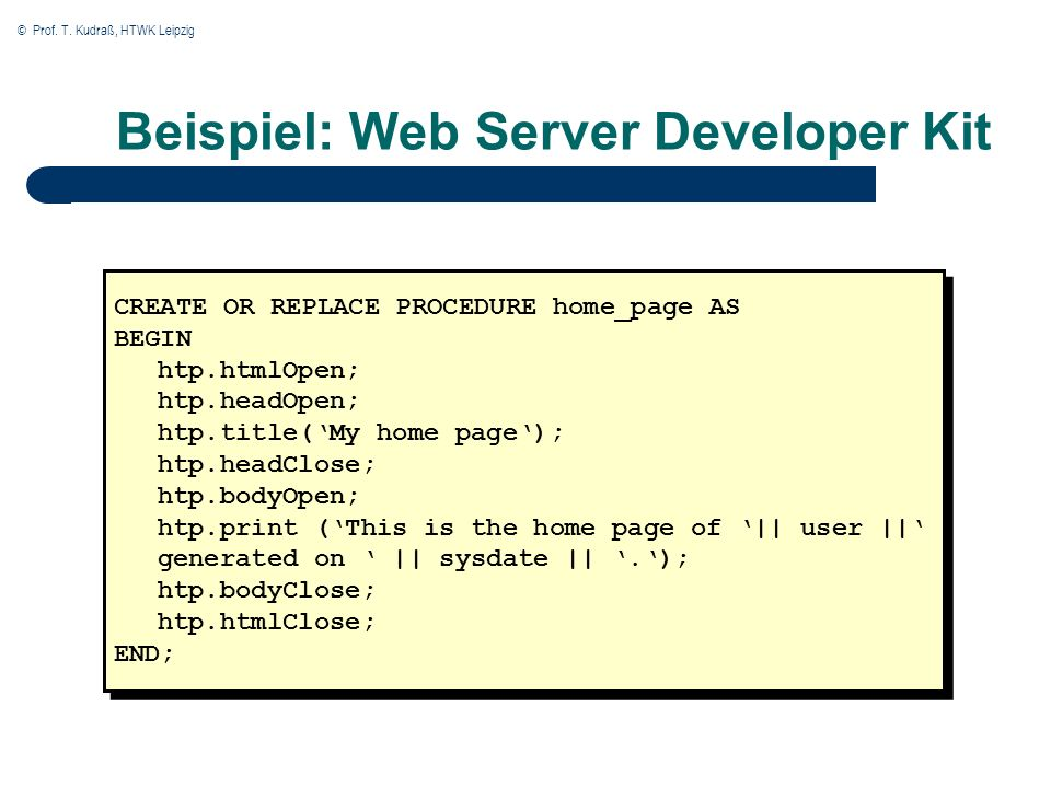 © Prof. T. Kudraß, HTWK Leipzig Beispiel: Web Server Developer Kit CREATE OR REPLACE PROCEDURE home_page AS BEGIN htp.htmlOpen; htp.headOpen; htp.titl