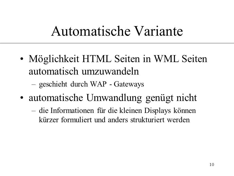 10 Automatische Variante Möglichkeit HTML Seiten in WML Seiten automatisch umzuwandeln –geschieht durch WAP - Gateways automatische Umwandlung genügt nicht –die Informationen für die kleinen Displays können kürzer formuliert und anders strukturiert werden