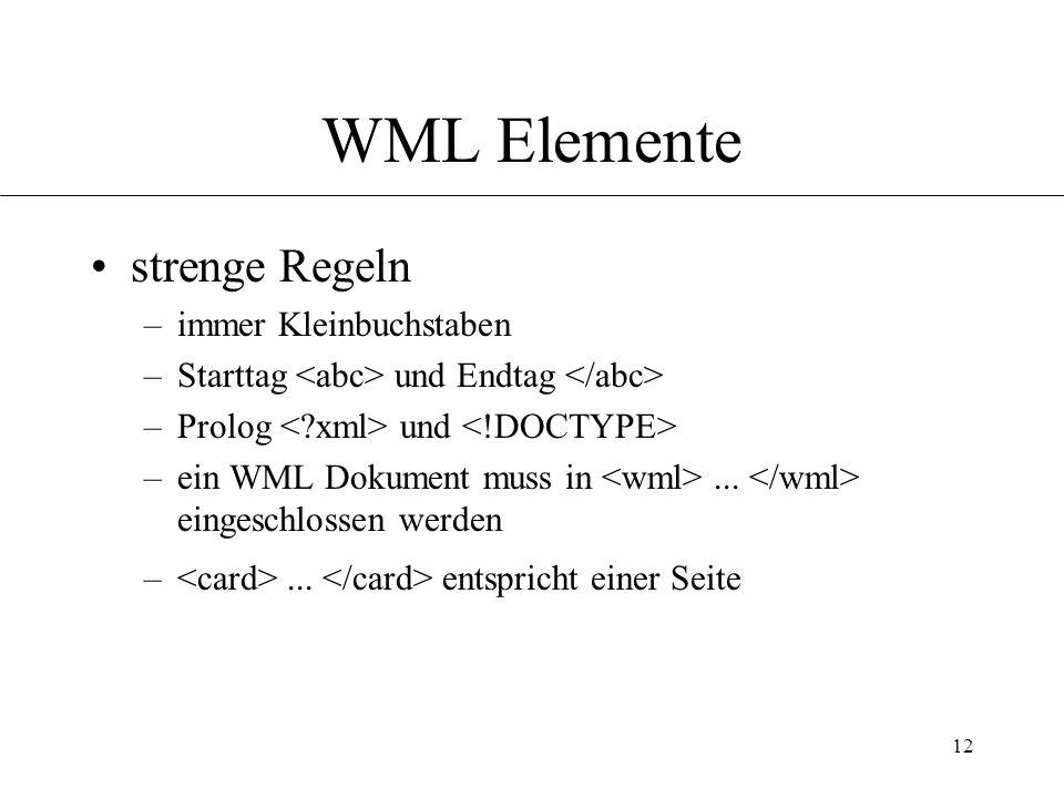 12 WML Elemente strenge Regeln –immer Kleinbuchstaben –Starttag und Endtag –Prolog und –ein WML Dokument muss in...