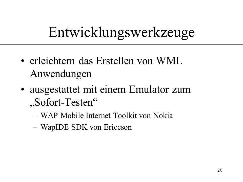 26 Entwicklungswerkzeuge erleichtern das Erstellen von WML Anwendungen ausgestattet mit einem Emulator zum Sofort-Testen –WAP Mobile Internet Toolkit von Nokia –WapIDE SDK von Ericcson