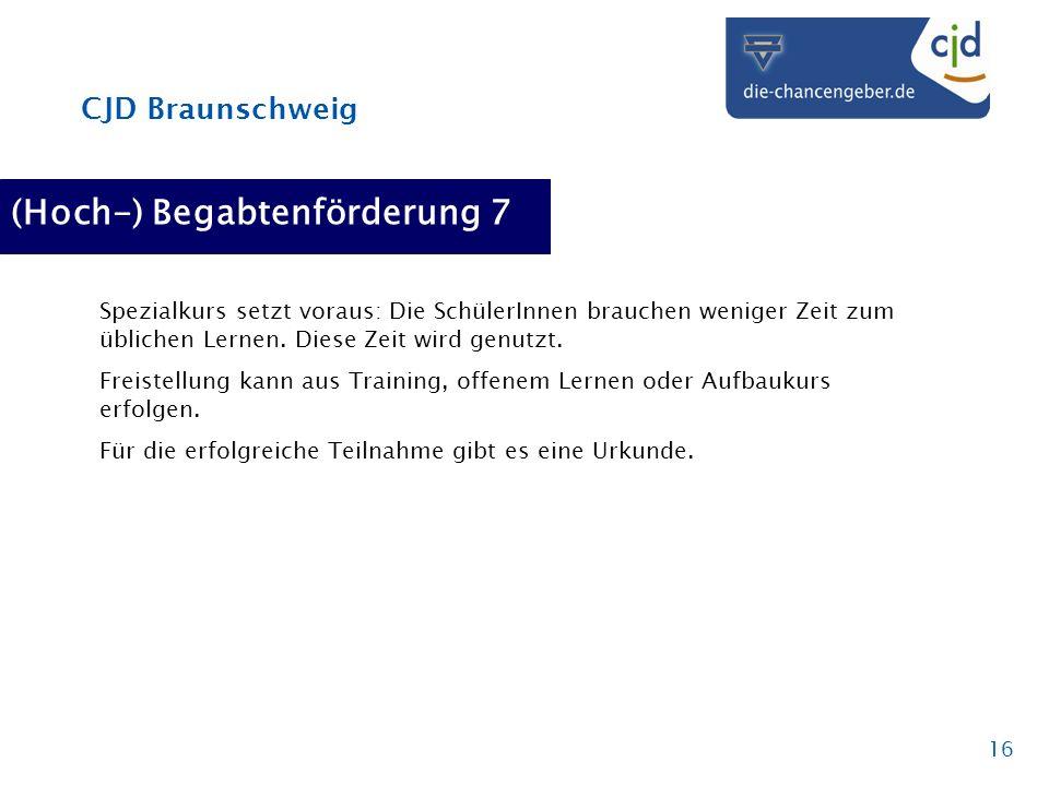 CJD Braunschweig 16 (Hoch-) Begabtenförderung 7 Spezialkurs setzt voraus: Die SchülerInnen brauchen weniger Zeit zum üblichen Lernen. Diese Zeit wird
