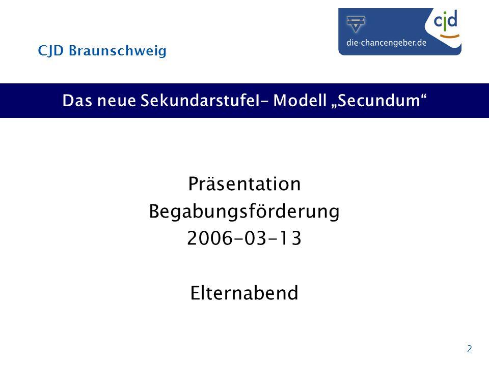 CJD Braunschweig 2 Das neue SekundarstufeI- Modell Secundum Präsentation Begabungsförderung 2006-03-13 Elternabend