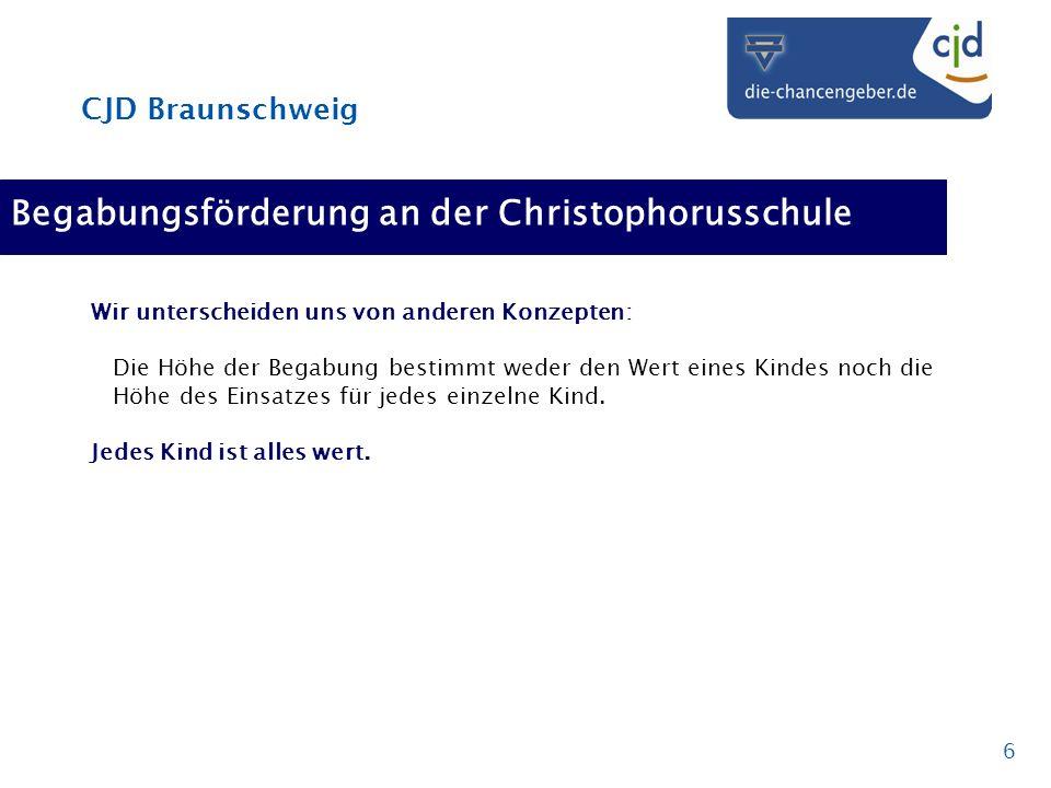CJD Braunschweig 6 Begabungsförderung an der Christophorusschule Wir unterscheiden uns von anderen Konzepten: Die Höhe der Begabung bestimmt weder den