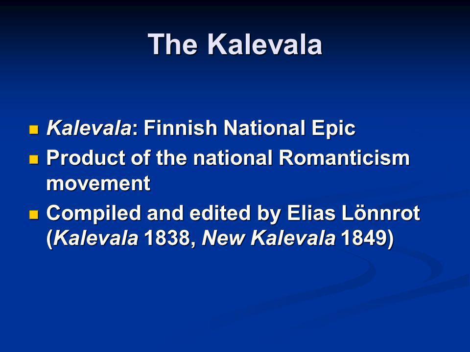 The Kalevala Kalevala: Finnish National Epic Kalevala: Finnish National Epic Product of the national Romanticism movement Product of the national Romanticism movement Compiled and edited by Elias Lönnrot (Kalevala 1838, New Kalevala 1849) Compiled and edited by Elias Lönnrot (Kalevala 1838, New Kalevala 1849)