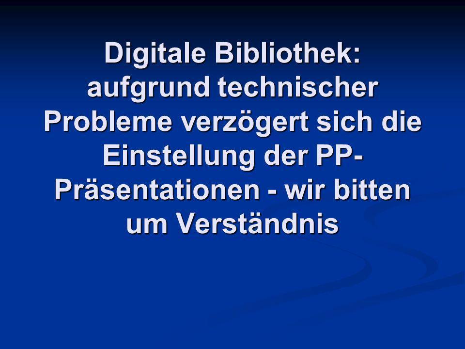Digitale Bibliothek: aufgrund technischer Probleme verzögert sich die Einstellung der PP- Präsentationen - wir bitten um Verständnis