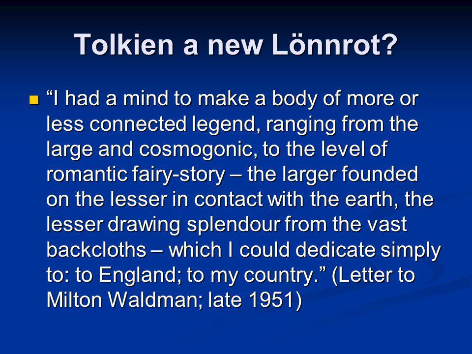 Tolkien a new Lönnrot? I had a mind to make a body of more or less connected legend, ranging from the large and cosmogonic, to the level of romantic f