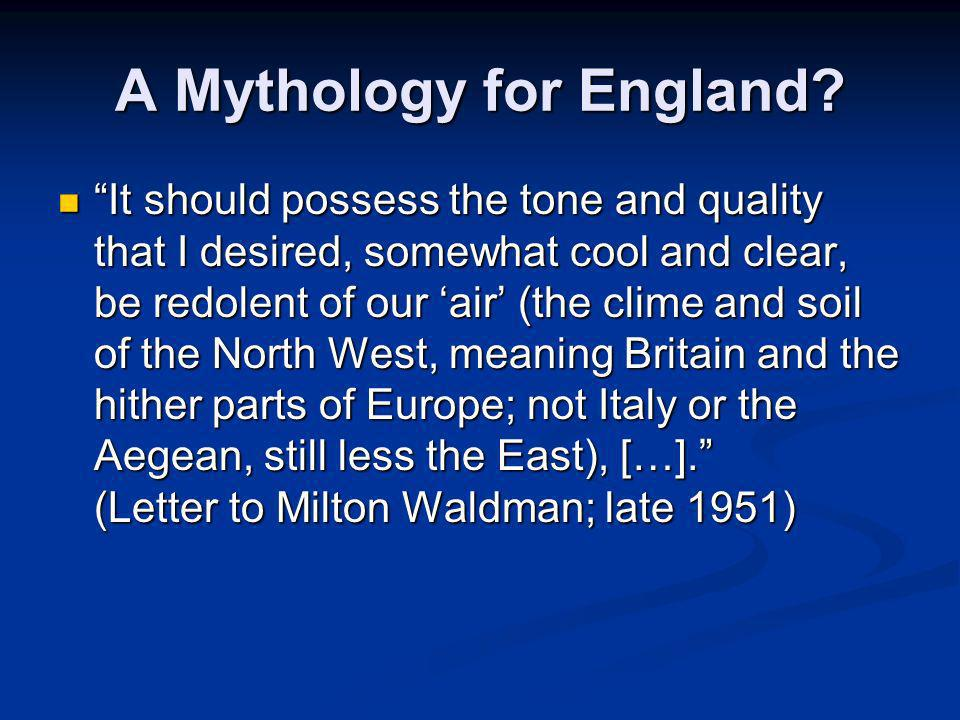 A Mythology for England? It should possess the tone and quality that I desired, somewhat cool and clear, be redolent of our air (the clime and soil of