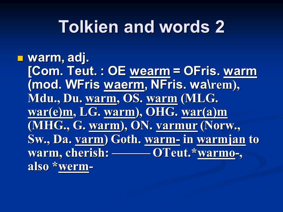 Tolkien and words 2 warm, adj. [Com. Teut. : OE wearm = OFris. warm (mod. WFris waerm, NFris. wa\ rem), Mdu., Du. warm, OS. warm (MLG. war(e)m, LG. wa