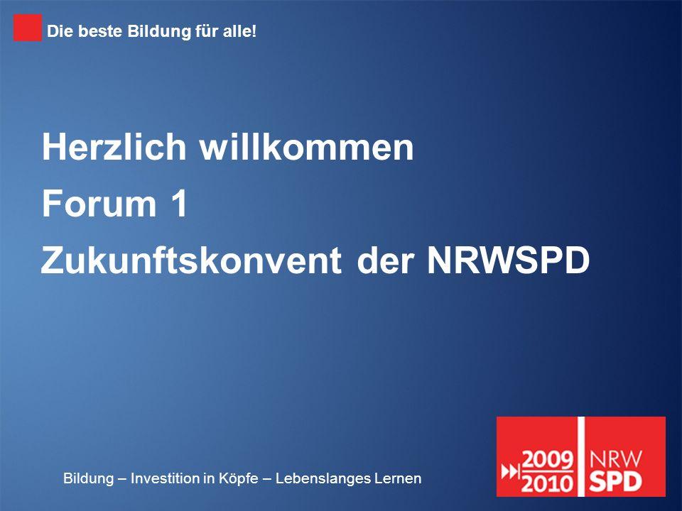 Bildung – Investition in Köpfe – Lebenslanges Lernen Herzlich willkommen Forum 1 Zukunftskonvent der NRWSPD Die beste Bildung für alle!