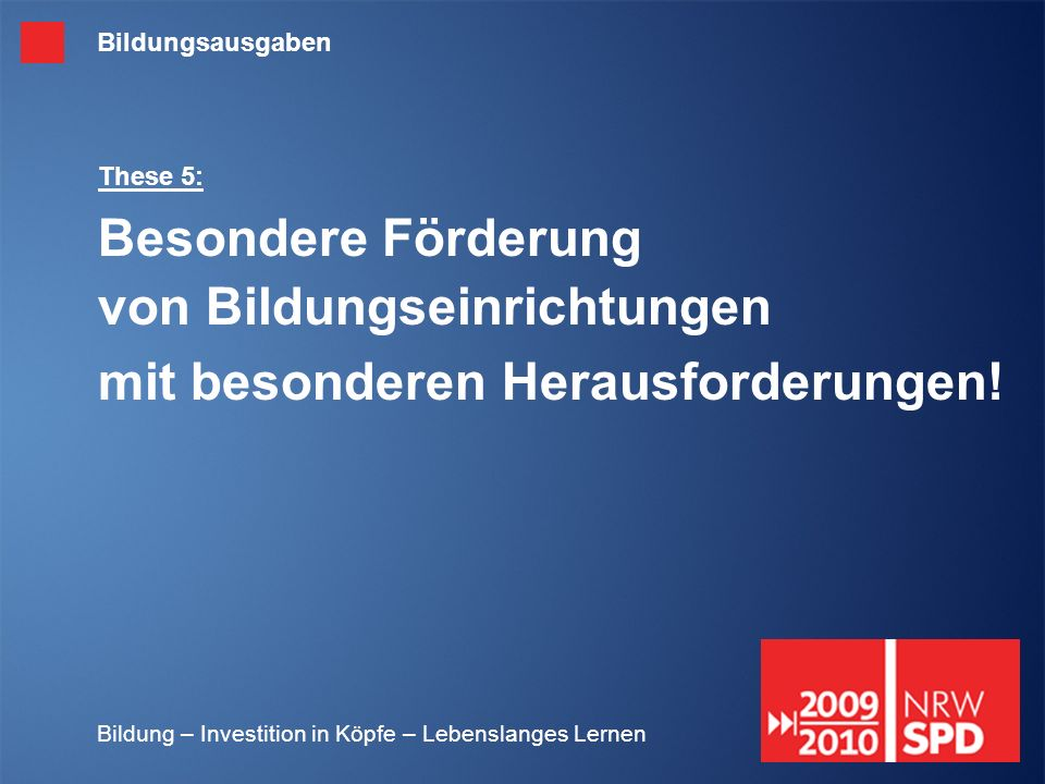 Bildung – Investition in Köpfe – Lebenslanges Lernen These 5: Besondere Förderung von Bildungseinrichtungen mit besonderen Herausforderungen! Bildungs