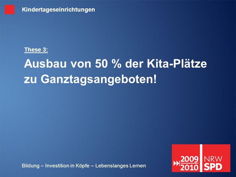 Bildung – Investition in Köpfe – Lebenslanges Lernen These 3: Ausbau von 50 % der Kita-Plätze zu Ganztagsangeboten! Kindertageseinrichtungen