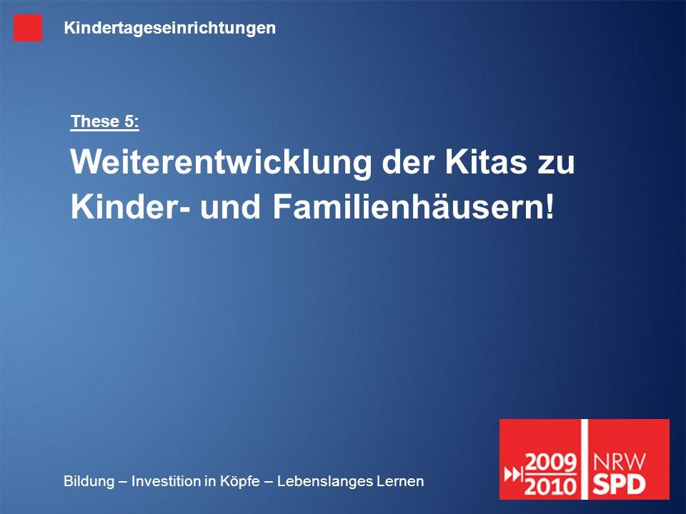 Bildung – Investition in Köpfe – Lebenslanges Lernen These 5: Weiterentwicklung der Kitas zu Kinder- und Familienhäusern! Kindertageseinrichtungen