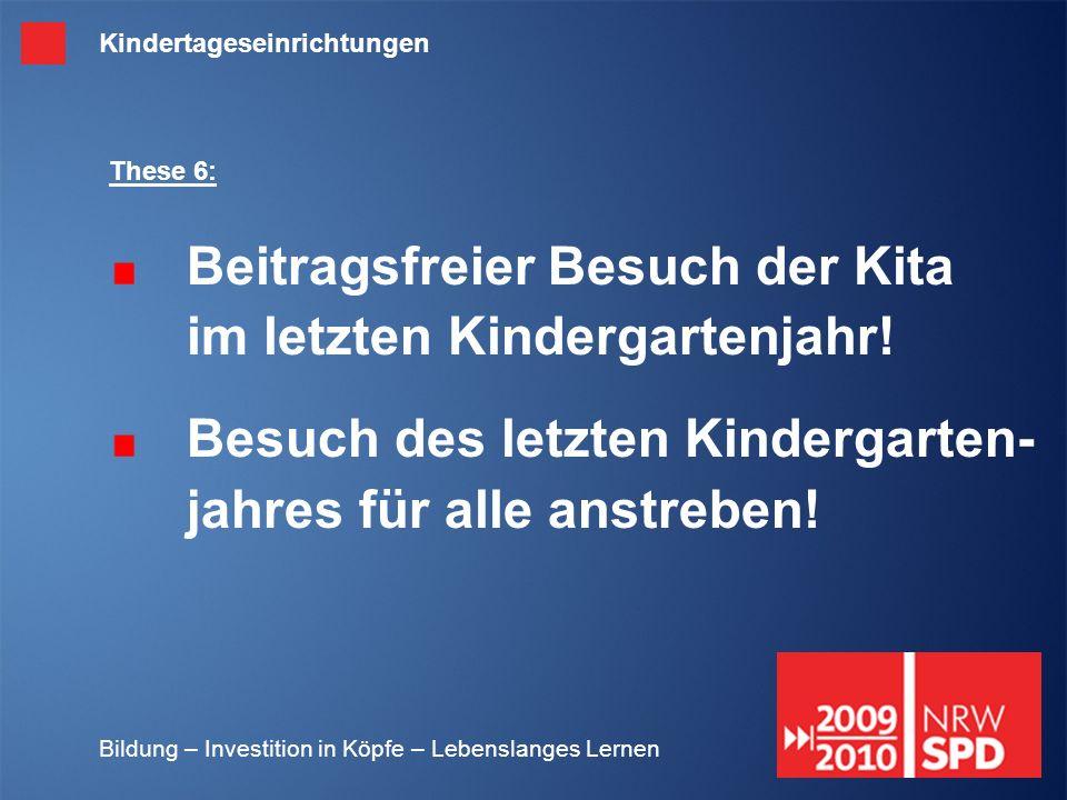 Bildung – Investition in Köpfe – Lebenslanges Lernen These 6: Beitragsfreier Besuch der Kita im letzten Kindergartenjahr! Besuch des letzten Kindergar