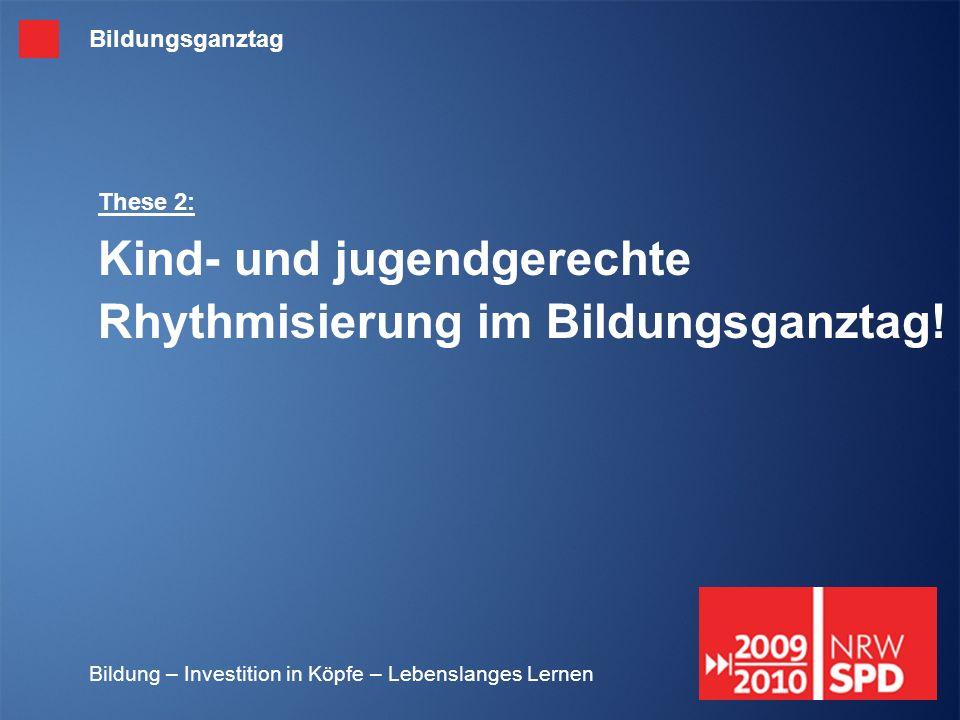 Bildung – Investition in Köpfe – Lebenslanges Lernen These 2: Kind- und jugendgerechte Rhythmisierung im Bildungsganztag! Bildungsganztag