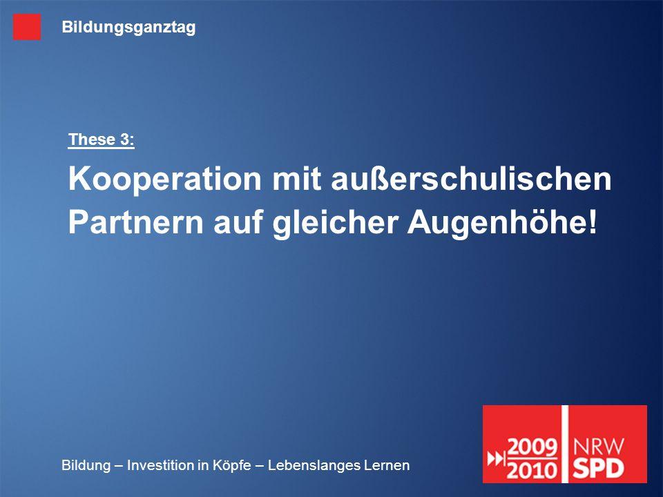 Bildung – Investition in Köpfe – Lebenslanges Lernen These 3: Kooperation mit außerschulischen Partnern auf gleicher Augenhöhe! Bildungsganztag